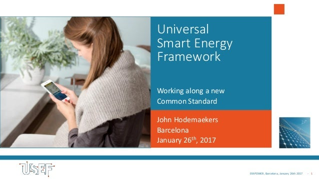 - 1EMPOWER, Barcelona, January 26th 2017 Universal Smart Energy Framework Working along a new Common Standard John Hodemae...