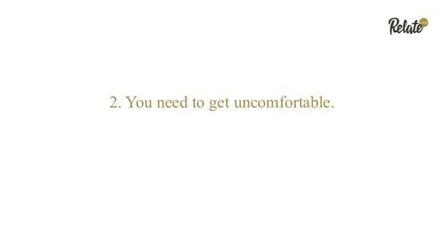 2. You need to get uncomfortable.