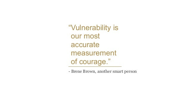 """""""Vulnerability is our most accurate measurement of courage."""" - Brene Brown, another smart person"""