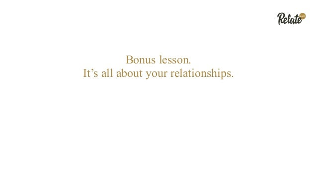 Bonus lesson. It's all about your relationships.