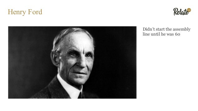 Henry Ford Didn't start the assembly line until he was 60