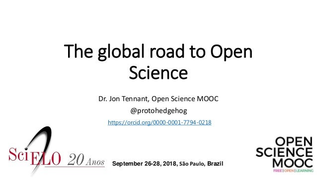 The global road to Open Science Dr. Jon Tennant, Open Science MOOC @protohedgehog https://orcid.org/0000-0001-7794-0218 Se...