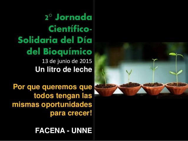 2° Jornada Científico- Solidaria del Día del Bioquímico 13 de junio de 2015 Un litro de leche Por que queremos que todos t...