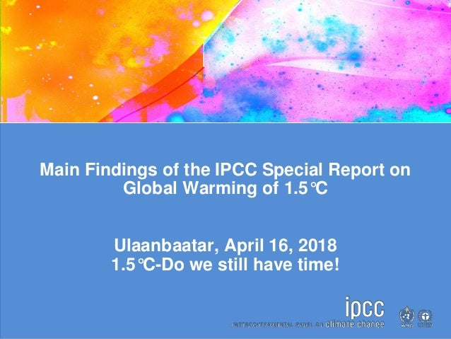Main Findings of the IPCC Special Report on Global Warming of 1.5°C Ulaanbaatar, April 16, 2018 1.5°C-Do we still have tim...