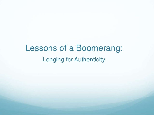 Lessons of a Boomerang:Longing for Authenticity