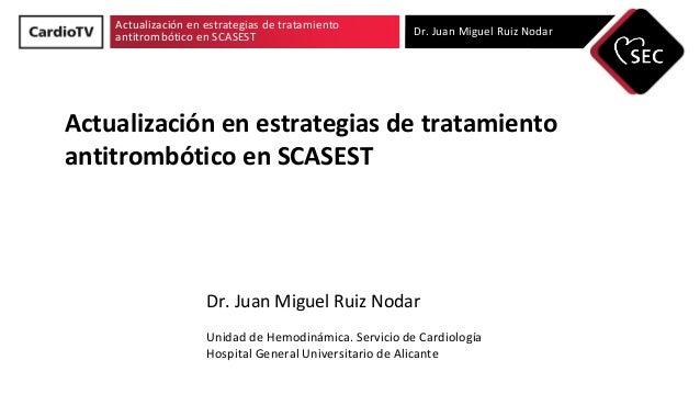 Actualización en estrategias de tratamiento antitrombótico en SCASEST Dr. Juan Miguel Ruiz Nodar Actualización en estrateg...