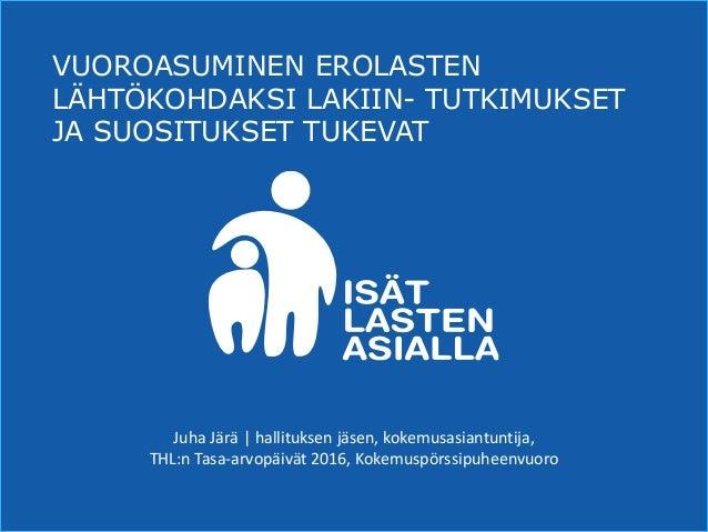 www.isätlastenasialla.fi VUOROASUMINEN EROLASTEN LÄHTÖKOHDAKSI LAKIIN- TUTKIMUKSET JA SUOSITUKSET TUKEVAT JuhaJärä|hall...