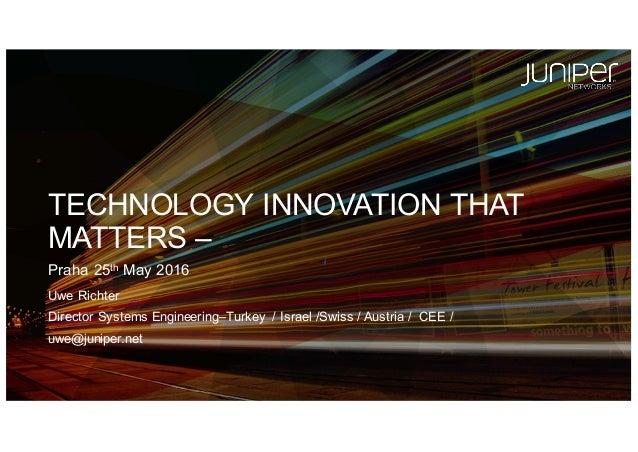Uwe Richter Director Systems Engineering–Turkey  / Israel /Swiss / Austria /  CEE /  uwe@juniper.net TECHNOLO...