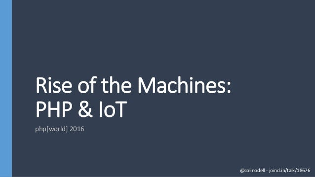 Rise of the Machines: PHP & IoT php[world] 2016 @colinodell - joind.in/talk/18676
