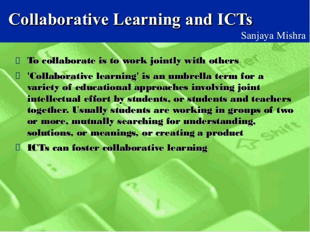 Collaborative Learning and ICTsCollaborative Learning and ICTs Sanjaya Mishra To collaborate is to work jointly with other...