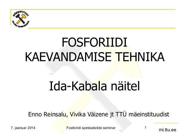 FOSFORIIDI KAEVANDAMISE TEHNIKA Ida-Kabala näitel Enno Reinsalu, Vivika Väizene jt TTÜ mäeinstituudist 7. jaanuar 2014  Fo...