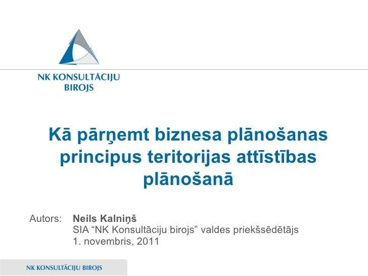 """Kā pārņemt biznesa plānošanas principus teritorijas attīstības plānošanā <ul><li>Neils Kalniņš </li></ul><ul><li>SIA """"NK K..."""