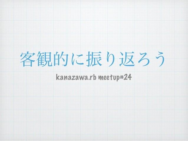 客観的に振り返ろう  kanazawa.rb meetup#24