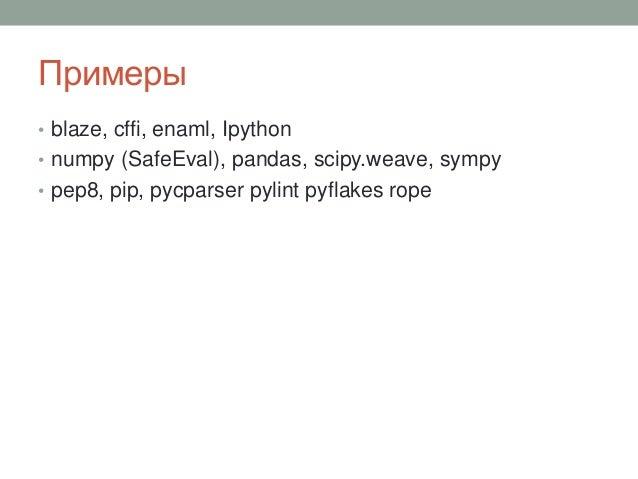 Примеры • blaze, cffi, enaml, Ipython • numpy (SafeEval), pandas, scipy.weave, sympy • pep8, pip, pycparser pylint pyflake...