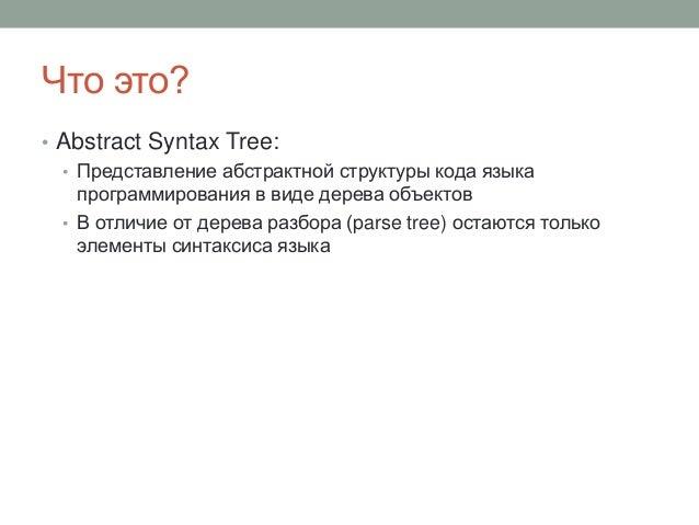 Что это? • Abstract Syntax Tree: • Представление абстрактной структуры кода языка программирования в виде дерева объектов ...
