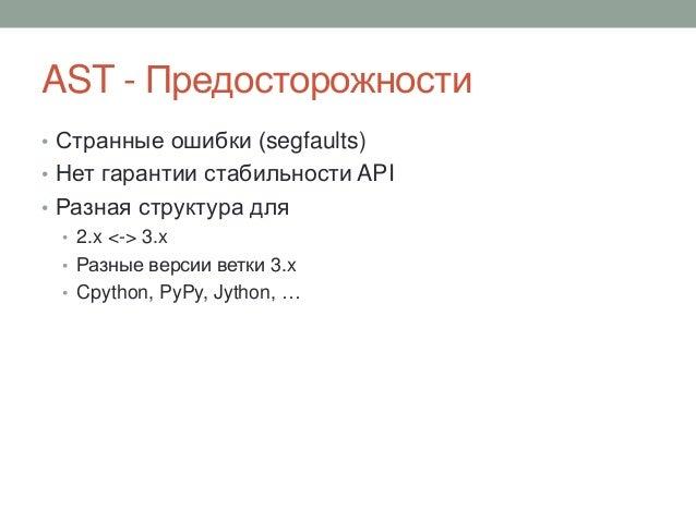 AST - Предосторожности • Странные ошибки (segfaults) • Нет гарантии стабильности API • Разная структура для • 2.x <-> 3.x ...