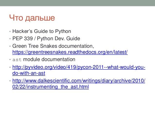 Что дальше • Hacker's Guide to Python • PEP 339 / Python Dev. Guide • Green Tree Snakes documentation, https://greentreesn...