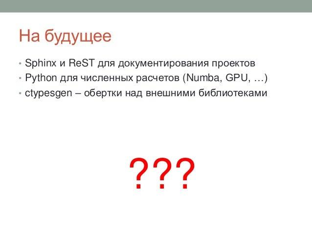На будущее • Sphinx и ReST для документирования проектов • Python для численных расчетов (Numba, GPU, …) • ctypesgen – обе...