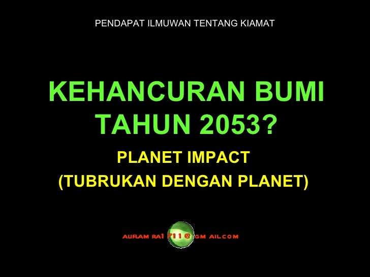 KEHANCURAN BUMI TAHUN 2053? PLANET IMPACT (TUBRUKAN DENGAN PLANET) [email_address] PENDAPAT ILMUWAN TENTANG KIAMAT
