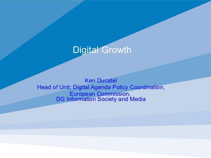 Digital Growth  Ken Ducatel Head of Unit: Digital Agenda Policy Coordination, European Commission,  DG Information Society...