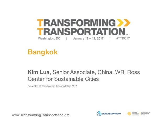www.TransformingTransportation.org Bangkok Kim Lua, Senior Associate, China, WRI Ross  Center for Sustainable Cities  Pres...