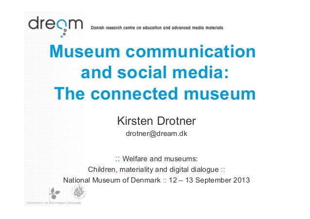 Museum communication and social media: The connected museum Kirsten Drotner drotner@dream.dk  :: Welfare and museums: Chil...
