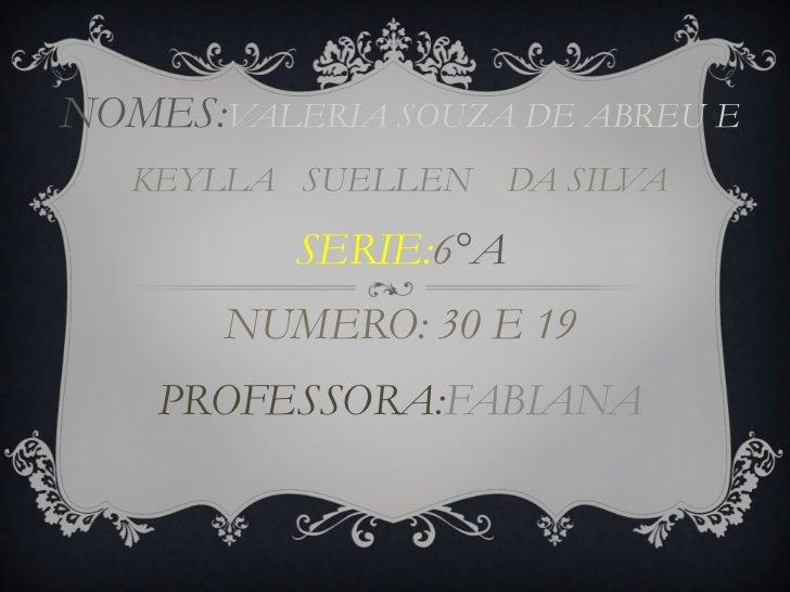 NOMES:VALERIA SOUZA DE ABREU E   KEYLLA SUELLEN     DA SILVA          SERIE:6°A       NUMERO: 30 E 19    PROFESSORA:FABIANA