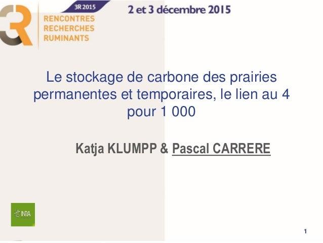 Le stockage de carbone des prairies permanentes et temporaires, le lien au 4 pour 1 000 Katja KLUMPP & Pascal CARRERE 1
