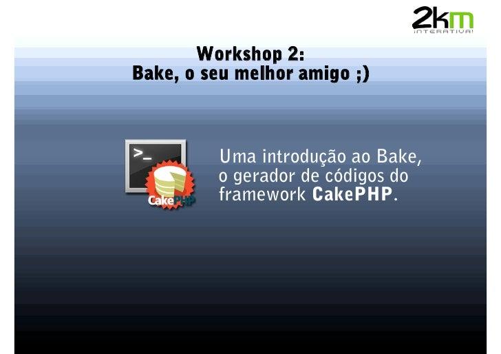 Workshop 2: Bake, o seu melhor amigo ;)             Uma introdução ao Bake,          o gerador de códigos do          fram...