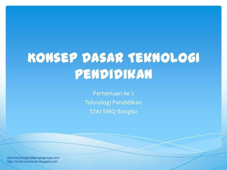 Konsep Dasar Teknologi Pendidikan<br />Pertemuan ke 2<br />Teknologi Pendidikan<br />STAI SMQ Bangko<br />stai-smq-bangko@...