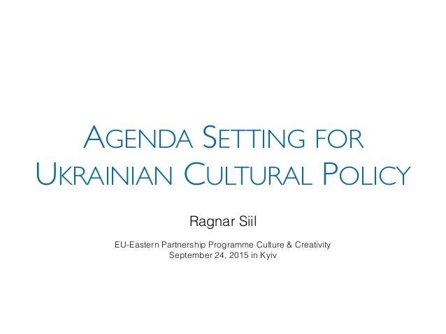 AGENDA SETTING FOR UKRAINIAN CULTURAL POLICY Ragnar Siil EU-Eastern Partnership Programme Culture & Creativity September 2...