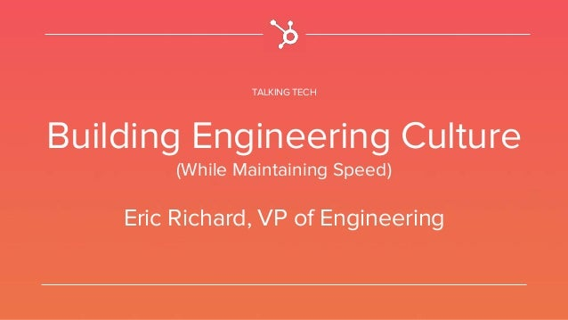 TALKING TECH Building Engineering Culture (While Maintaining Speed) Eric Richard, VP of Engineering