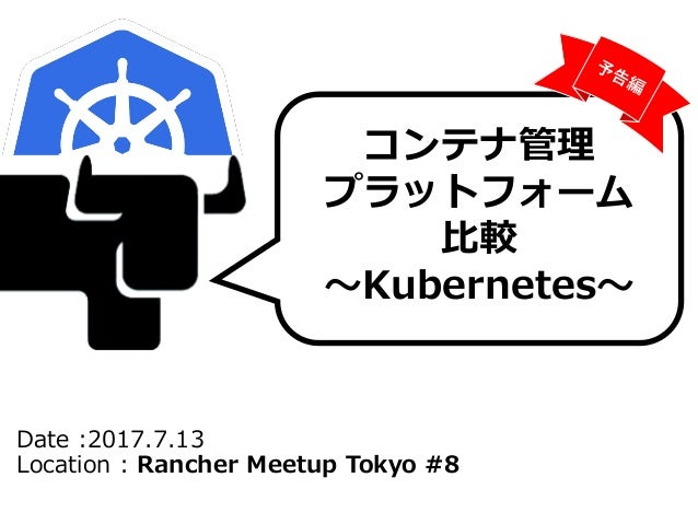Date :2017.7.13 Location : Rancher Meetup Tokyo #8 コンテナ管理 プラットフォーム 比較 ~Kubernetes~