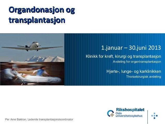 1.januar – 30.juni 2013 Klinikk for kreft, kirurgi og transplantasjon Avdeling for organtransplantasjon Hjerte-, lunge- og...
