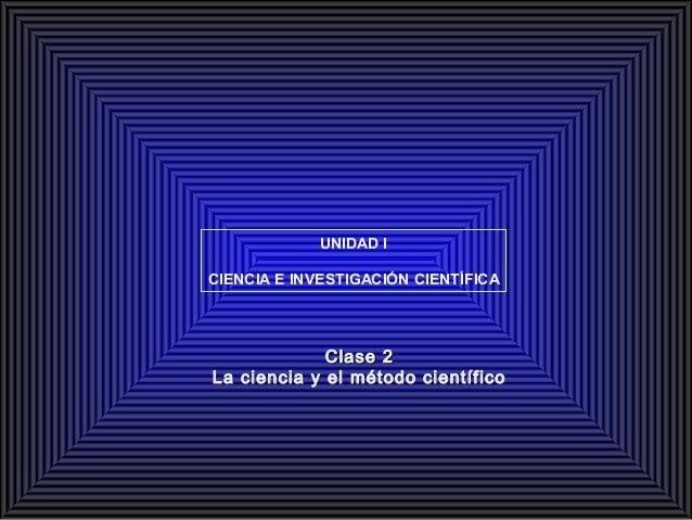 UNIDAD I CIENCIA E INVESTIGACIÓN CIENTÍFICA  Clase 2 La ciencia y el método científico