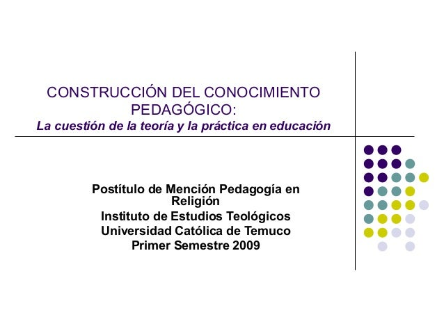 CONSTRUCCIÓN DEL CONOCIMIENTO         PEDAGÓGICO:La cuestión de la teoría y la práctica en educación         Postítulo de ...