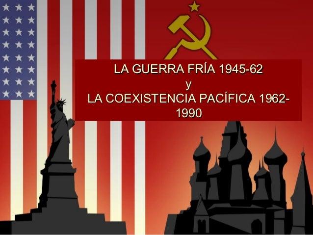 LA GUERRA FRÍA 1945-62LA GUERRA FRÍA 1945-62 yy LA COEXISTENCIA PACÍFICA 1962-LA COEXISTENCIA PACÍFICA 1962- 19901990