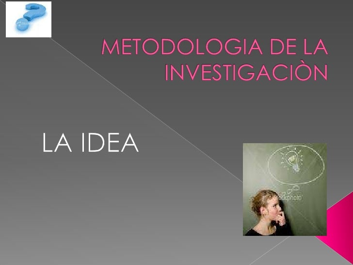  FUENTES DE IDEAS. ¿Cómo SURGEN LAS IDEAS de  Investigación? Vaguedad de las ideas iníciales. Necesidad de conocer los...