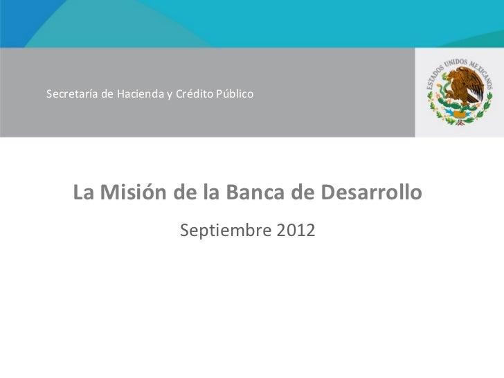 Secretaría de Hacienda y Crédito Público     La Misión de la Banca de Desarrollo                         Septiembre 2012