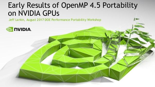 Jeff Larkin, August 2017 DOE Performance Portability Workshop Early Results of OpenMP 4.5 Portability on NVIDIA GPUs