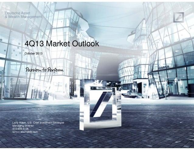 Deutsche Asset & Wealth Management  4Q13 Market Outlook k October 2013  Larry Adam, U.S. Chief Investment Strategist Manag...