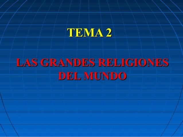 TEMA 2TEMA 2 LAS GRANDES RELIGIONESLAS GRANDES RELIGIONES DEL MUNDODEL MUNDO