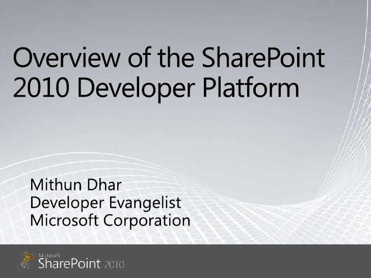 Overview of the SharePoint 2010 Developer Platform<br />Mithun Dhar<br />Developer Evangelist<br />Microsoft Corporation<b...