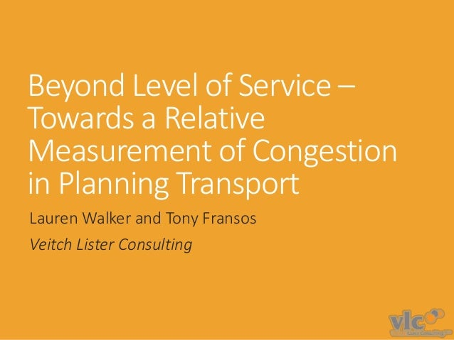 Beyond Level of Service – Towards a Relative Measurement of Congestion in Planning Transport Lauren Walker and Tony Franso...