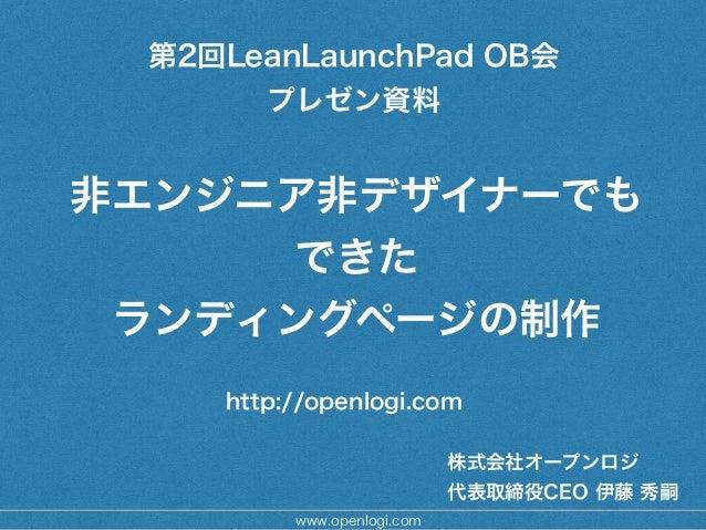 非エンジニア非デザイナーでも できた ランディングページの制作 株式会社オープンロジ 代表取締役CEO 伊藤 秀嗣 http://openlogi.com www.openlogi.com 第2回LeanLaunchPad OB会 プレゼン資料