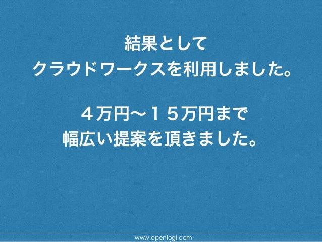 結果として クラウドワークスを利用しました。 www.openlogi.com 4万円∼15万円まで 幅広い提案を頂きました。