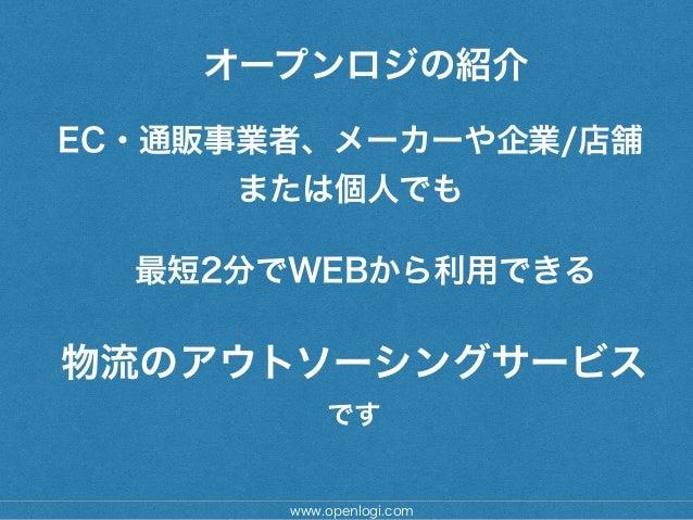www.openlogi.com オープンロジの紹介 EC・通販事業者、メーカーや企業/店舗 または個人でも ! 物流のアウトソーシングサービス です ! 最短2分でWEBから利用できる