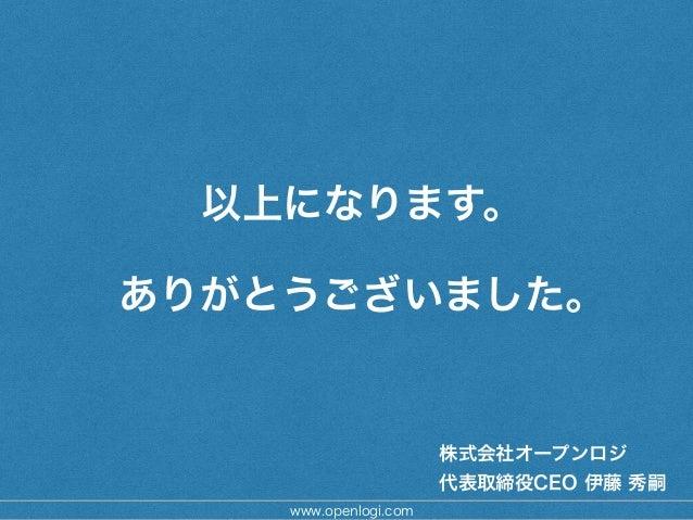 以上になります。 ! ありがとうございました。 www.openlogi.com 株式会社オープンロジ 代表取締役CEO 伊藤 秀嗣