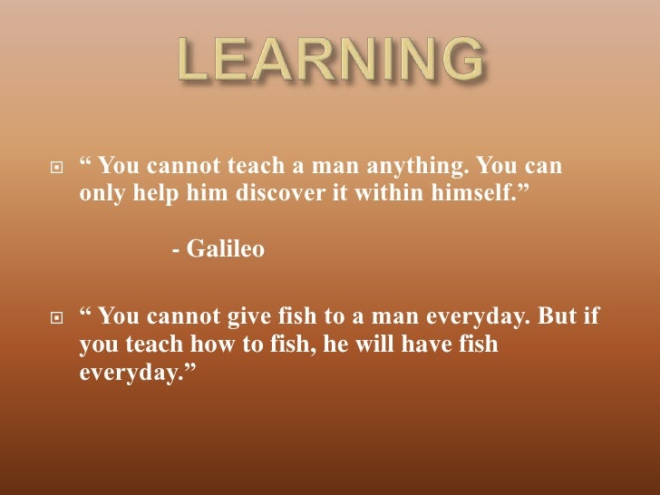 "   "" You cannot teach a man anything. You can    only help him discover it within himself.""            - Galileo   "" You..."