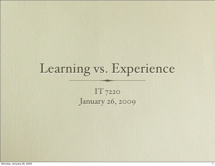 Learning vs. Experience                                      IT 7220                                  January 26, 2009    ...